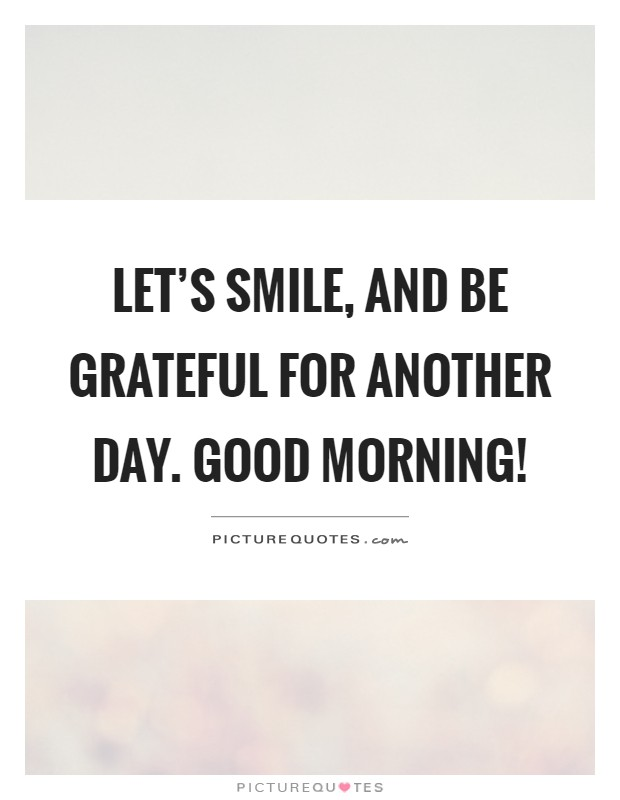 let s smile and be grateful for another day good morning