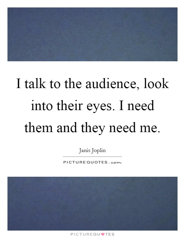 I talk to the audience, look into their eyes. I need them and they need me Picture Quote #1