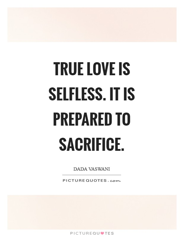 True love is selfless. It is prepared to sacrifice Picture Quote #1