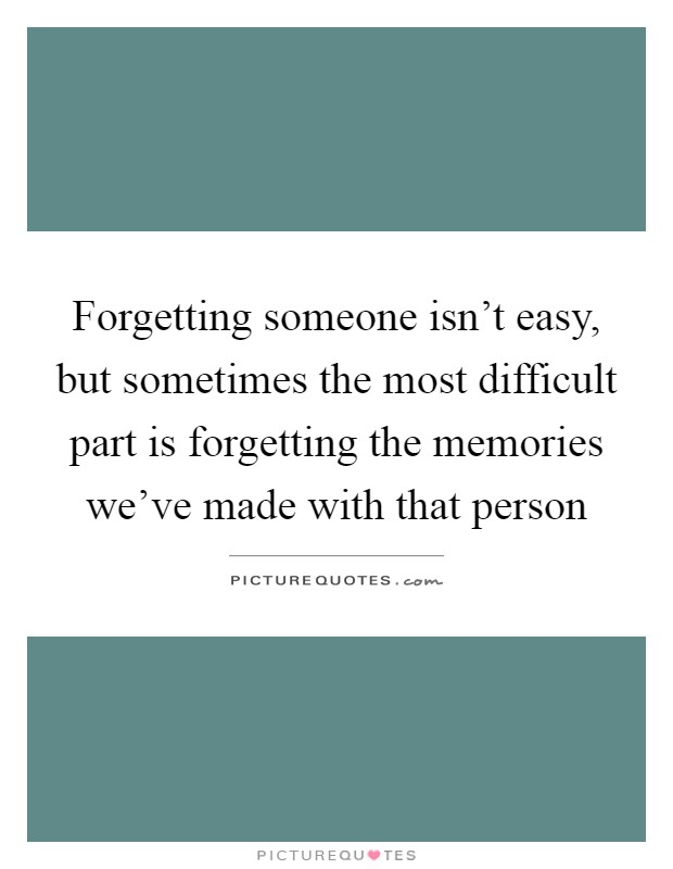 Forgetting someone isn't easy, but sometimes the most difficult part is forgetting the memories we've made with that person Picture Quote #1