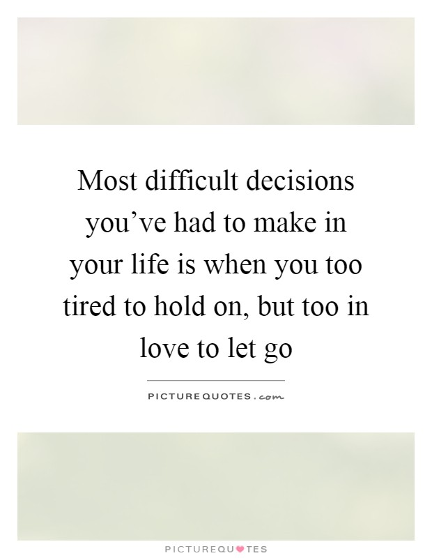 Most difficult decisions you've had to make in your life is when you too tired to hold on, but too in love to let go Picture Quote #1