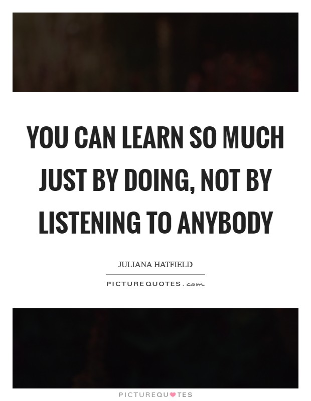 You can learn so much just by doing, not by listening to anybody Picture Quote #1