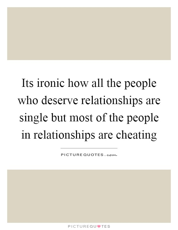 Its ironic how all the people who deserve relationships are single but most of the people in relationships are cheating Picture Quote #1