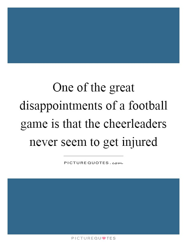 One of the great disappointments of a football game is that the cheerleaders never seem to get injured Picture Quote #1