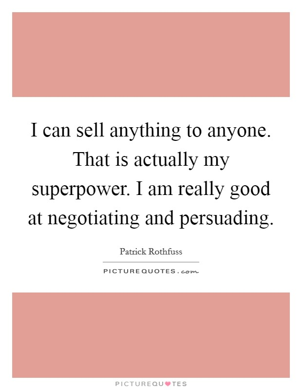 I can sell anything to anyone. That is actually my superpower. I am really good at negotiating and persuading Picture Quote #1