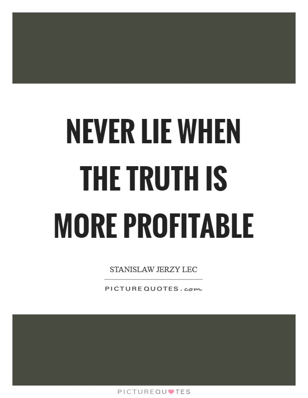 Never lie when the truth is more profitable Picture Quote #1