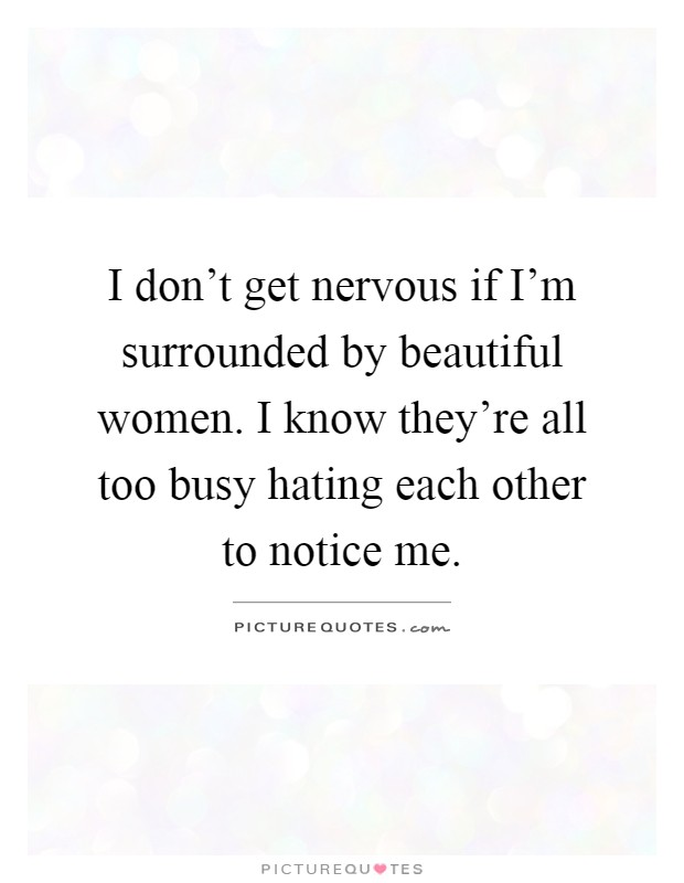 I don't get nervous if I'm surrounded by beautiful women. I know they're all too busy hating each other to notice me Picture Quote #1