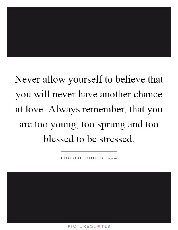 Never allow yourself to believe that you will never have another chance at love. Always remember, that you are too young, too sprung and too blessed to be stressed Picture Quote #1