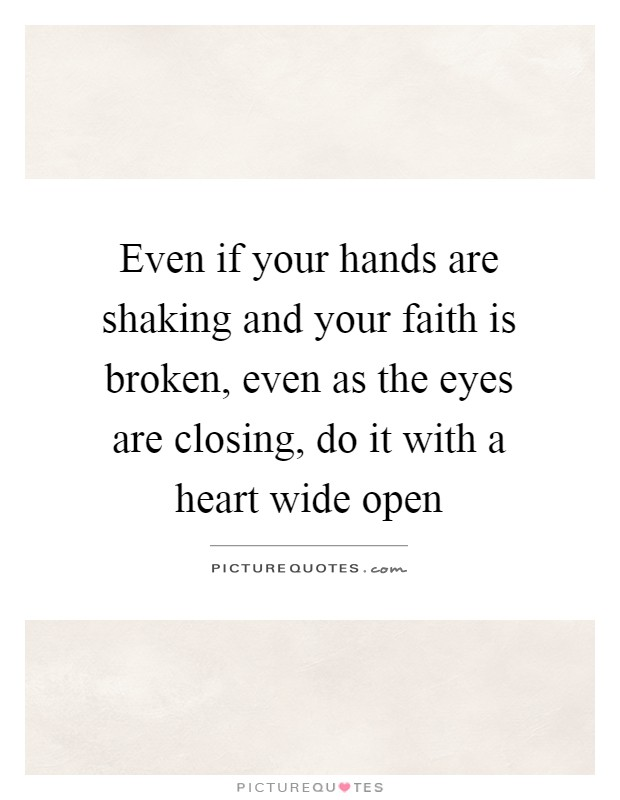 Even if your hands are shaking and your faith is broken, even as the eyes are closing, do it with a heart wide open Picture Quote #1