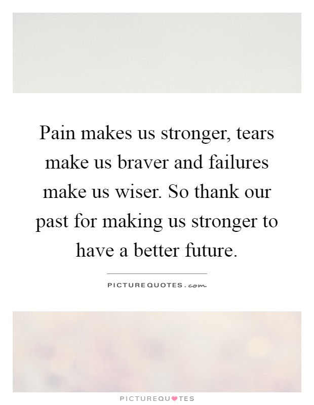 Pain makes us stronger, tears make us braver and failures make us wiser. So thank our past for making us stronger to have a better future Picture Quote #1
