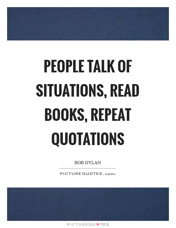 People talk of situations, read books, repeat quotations Picture Quote #1
