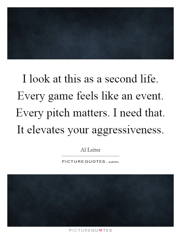 I look at this as a second life. Every game feels like an event. Every pitch matters. I need that. It elevates your aggressiveness Picture Quote #1