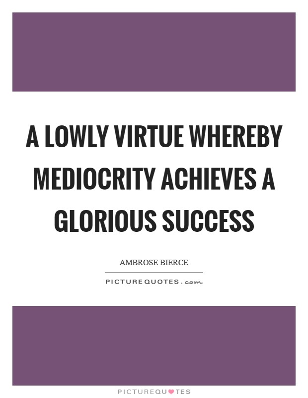 A lowly virtue whereby mediocrity achieves a glorious success Picture Quote #1
