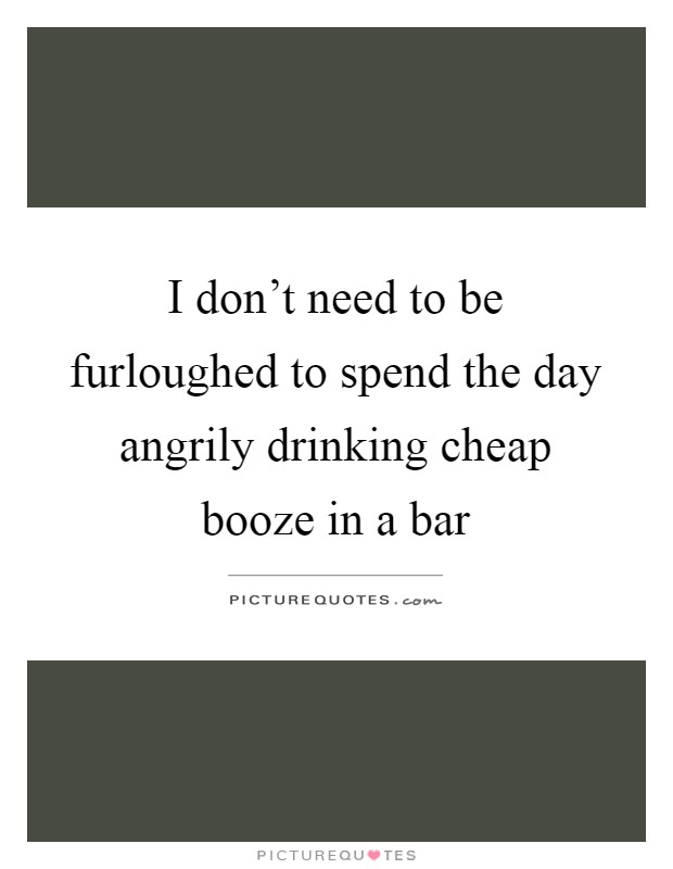 I don't need to be furloughed to spend the day angrily drinking cheap booze in a bar Picture Quote #1
