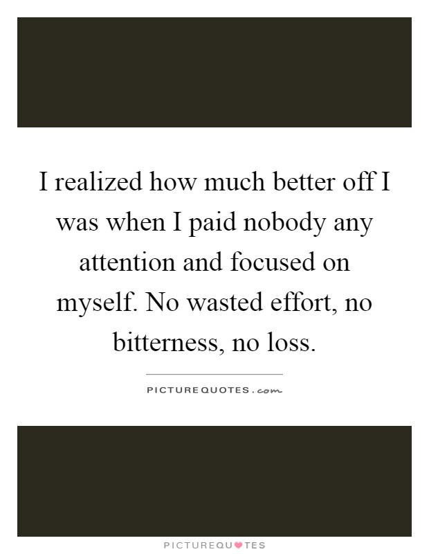 I realized how much better off I was when I paid nobody any attention and focused on myself. No wasted effort, no bitterness, no loss Picture Quote #1