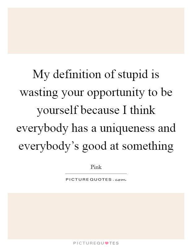 My definition of stupid is wasting your opportunity to be yourself because I think everybody has a uniqueness and everybody's good at something Picture Quote #1