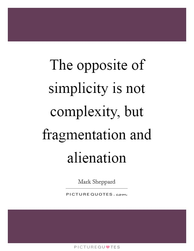 The opposite of simplicity is not complexity, but fragmentation and alienation Picture Quote #1
