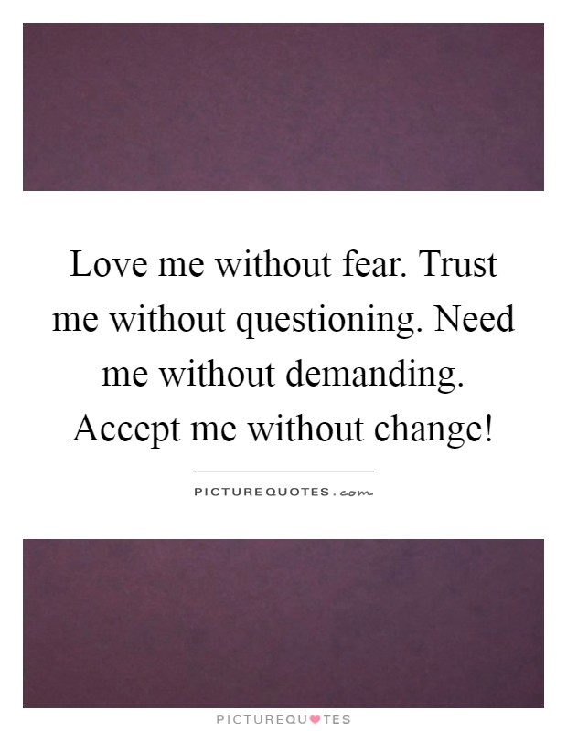 Love me without fear. Trust me without questioning. Need me without demanding. Accept me without change! Picture Quote #1