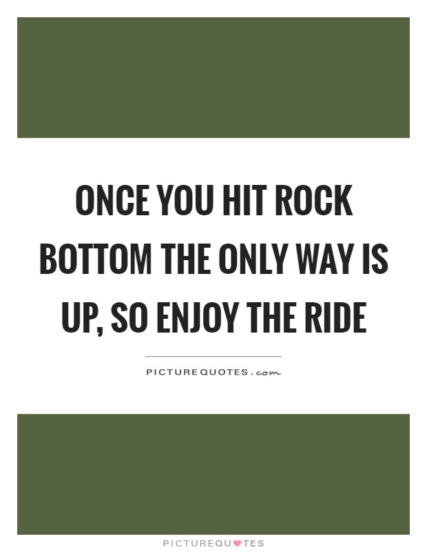 Once you hit rock bottom the only way is up, so enjoy the ride Picture Quote #1