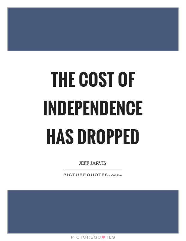 The cost of independence has dropped Picture Quote #1