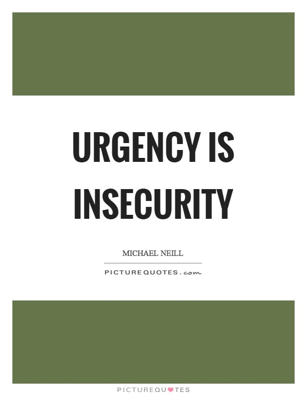 Urgency is insecurity Picture Quote #1