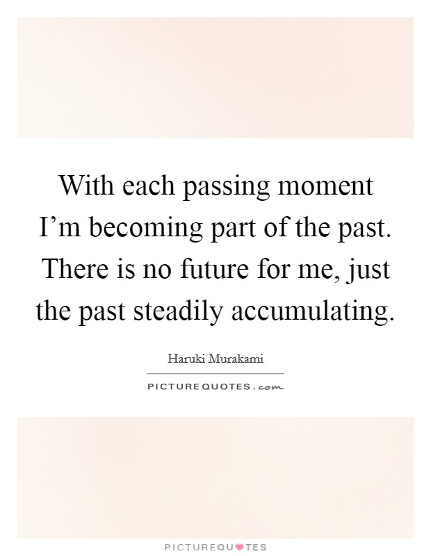 With each passing moment I'm becoming part of the past. There is no future for me, just the past steadily accumulating Picture Quote #1