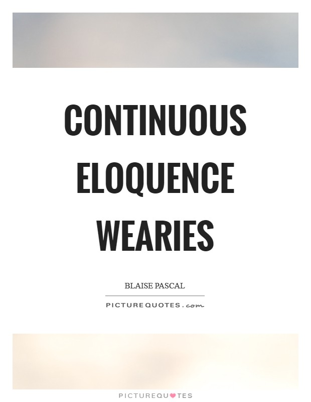 Continuous eloquence wearies Picture Quote #1