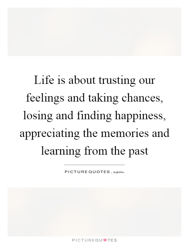 Life is about trusting our feelings and taking chances, losing and finding happiness, appreciating the memories and learning from the past Picture Quote #1