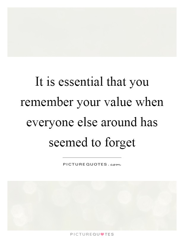 It is essential that you remember your value when everyone else around has seemed to forget Picture Quote #1