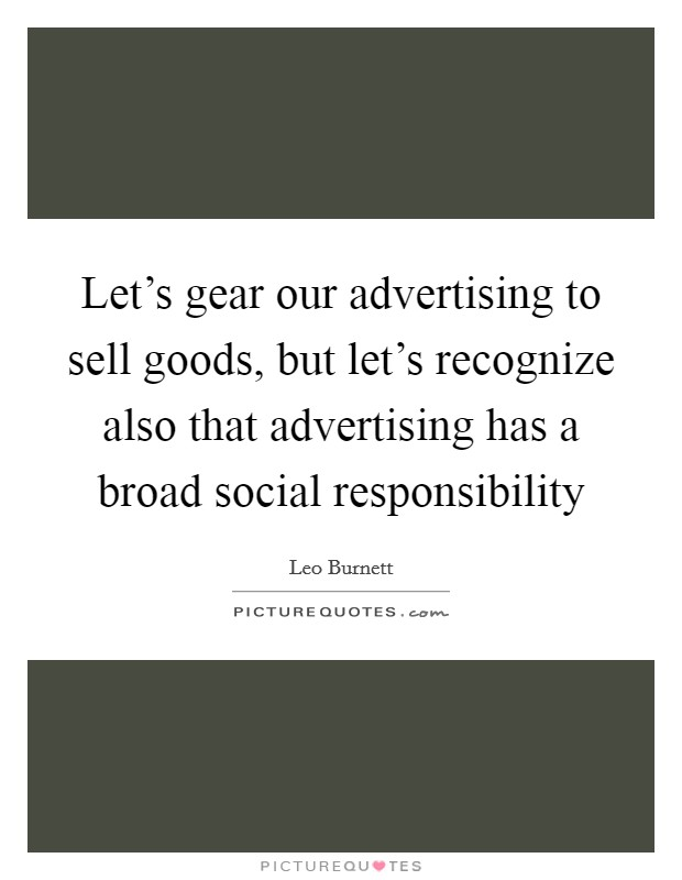 Let's gear our advertising to sell goods, but let's recognize also that advertising has a broad social responsibility Picture Quote #1