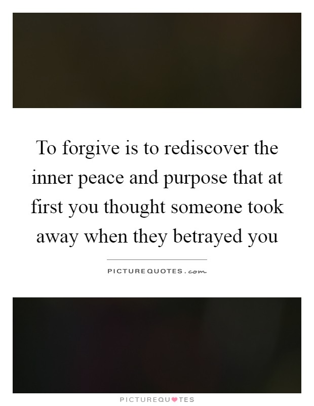 To forgive is to rediscover the inner peace and purpose that at first you thought someone took away when they betrayed you Picture Quote #1
