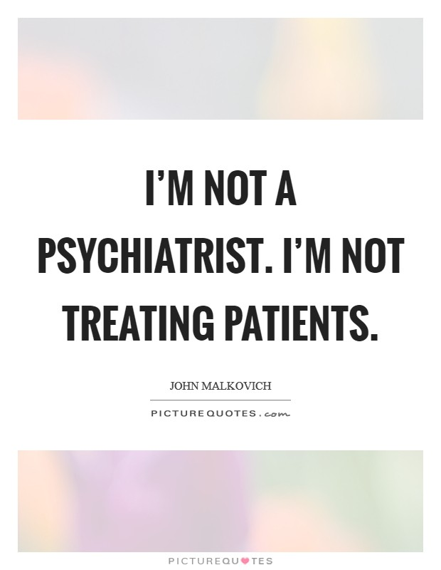 I'm not a psychiatrist. I'm not treating patients Picture Quote #1