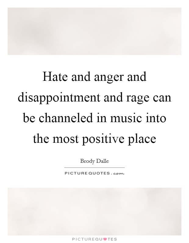 Hate and anger and disappointment and rage can be channeled in music into the most positive place Picture Quote #1