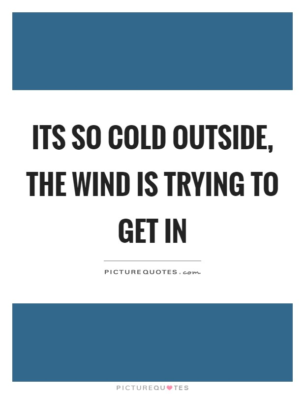 Its so cold outside, the wind is trying to get in Picture Quote #1