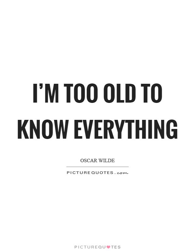 I'm too old to know everything Picture Quote #1