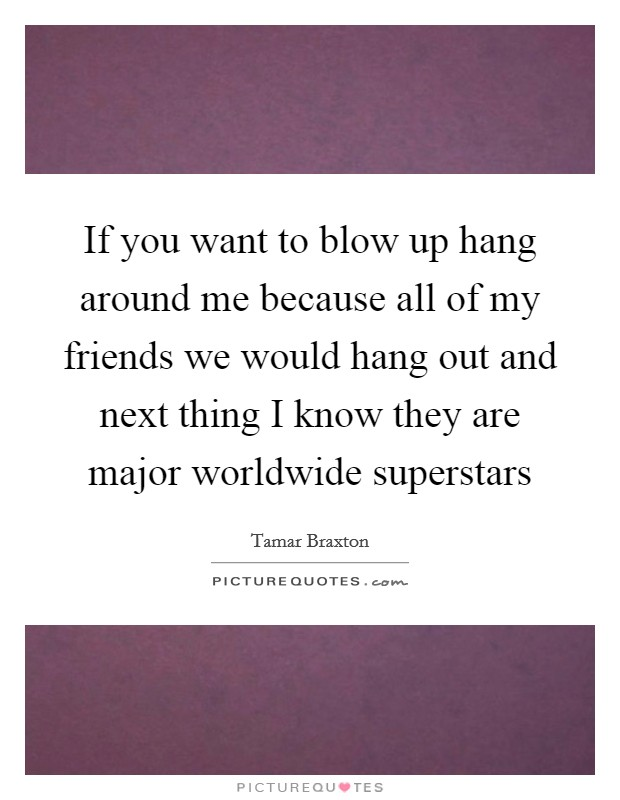 If you want to blow up hang around me because all of my friends we would hang out and next thing I know they are major worldwide superstars Picture Quote #1