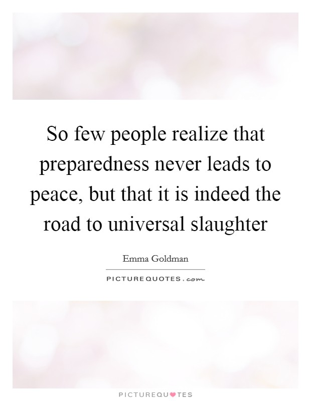 So few people realize that preparedness never leads to peace, but that it is indeed the road to universal slaughter Picture Quote #1