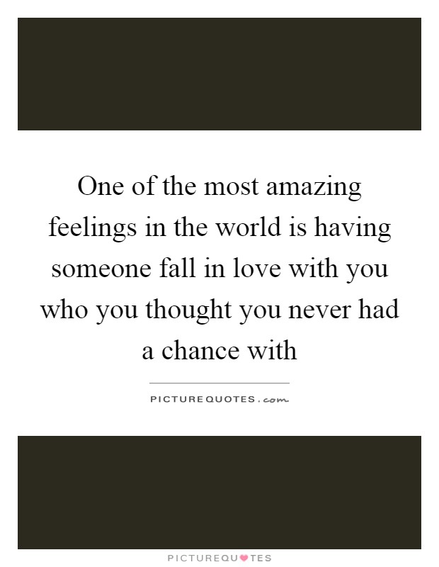 One of the most amazing feelings in the world is having someone fall in love with you who you thought you never had a chance with Picture Quote #1