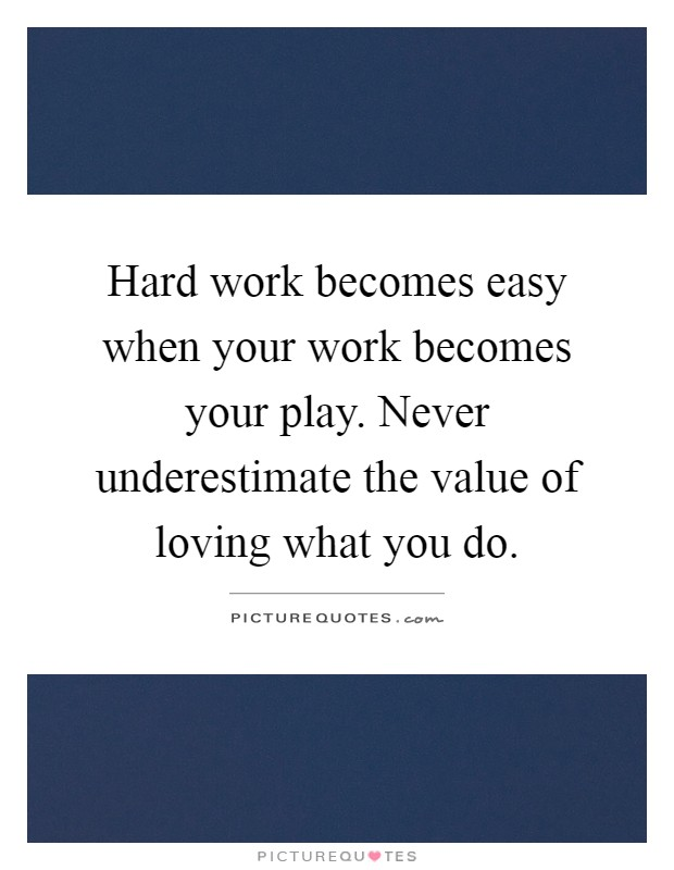 Hard work becomes easy when your work becomes your play. Never underestimate the value of loving what you do Picture Quote #1