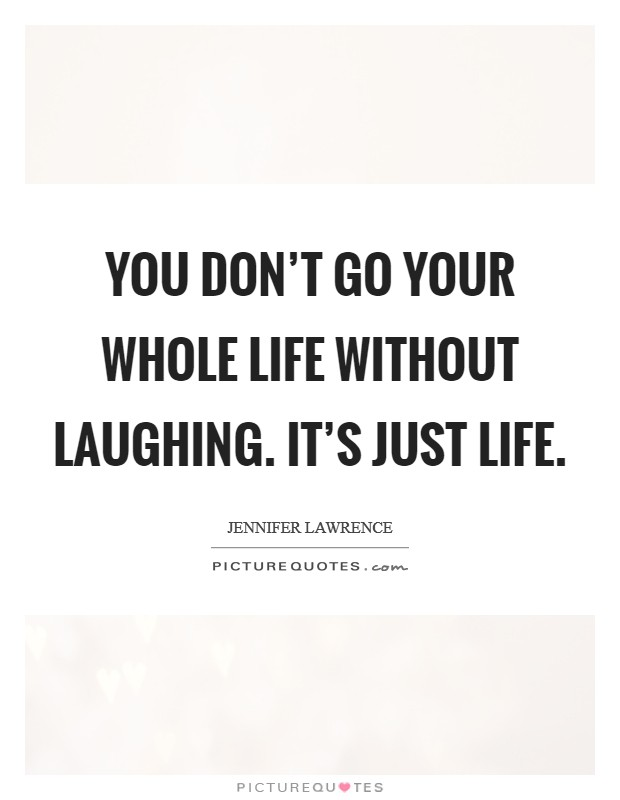 You don't go your whole life without laughing. It's just life Picture Quote #1
