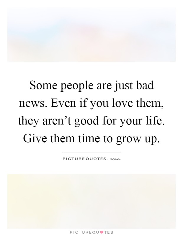 Some people are just bad news. Even if you love them, they aren't good for your life. Give them time to grow up Picture Quote #1
