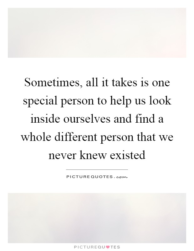 Sometimes, all it takes is one special person to help us look inside ourselves and find a whole different person that we never knew existed Picture Quote #1