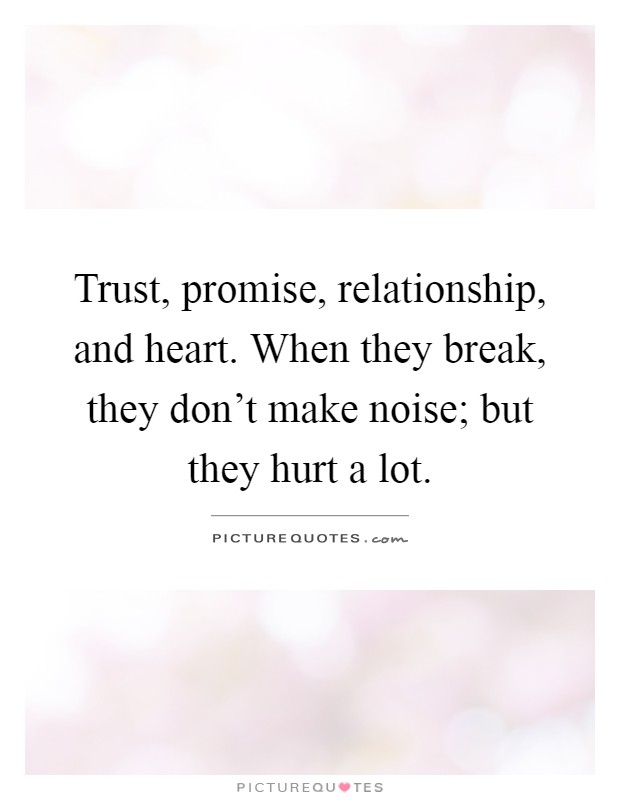 Trust, promise, relationship, and heart. When they break, they don't make noise; but they hurt a lot Picture Quote #1