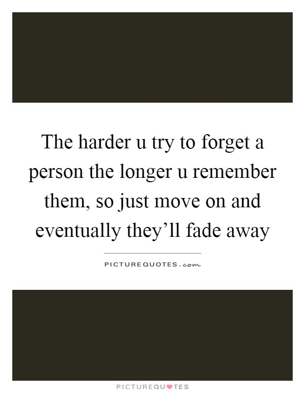 The harder u try to forget a person the longer u remember them, so just move on and eventually they'll fade away Picture Quote #1