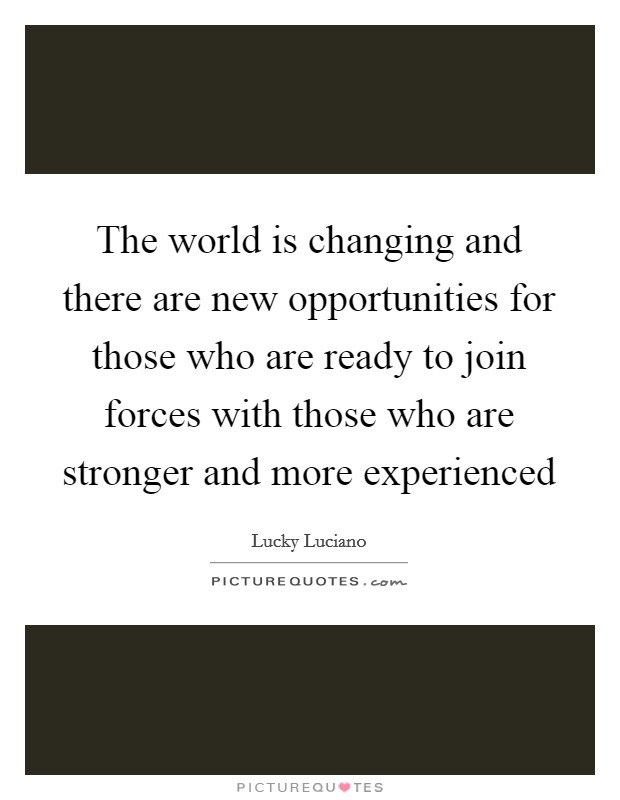 The world is changing and there are new opportunities for those who are ready to join forces with those who are stronger and more experienced Picture Quote #1