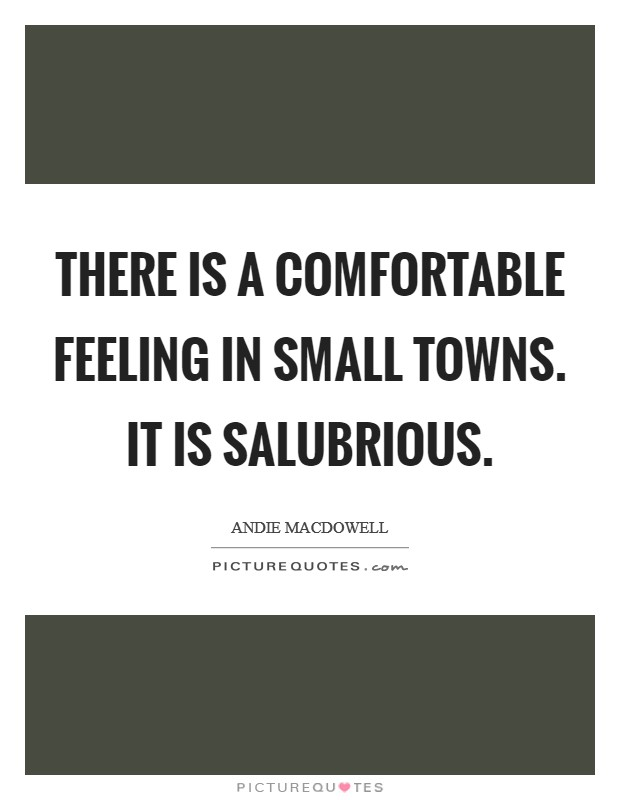 There is a comfortable feeling in small towns. It is salubrious Picture Quote #1