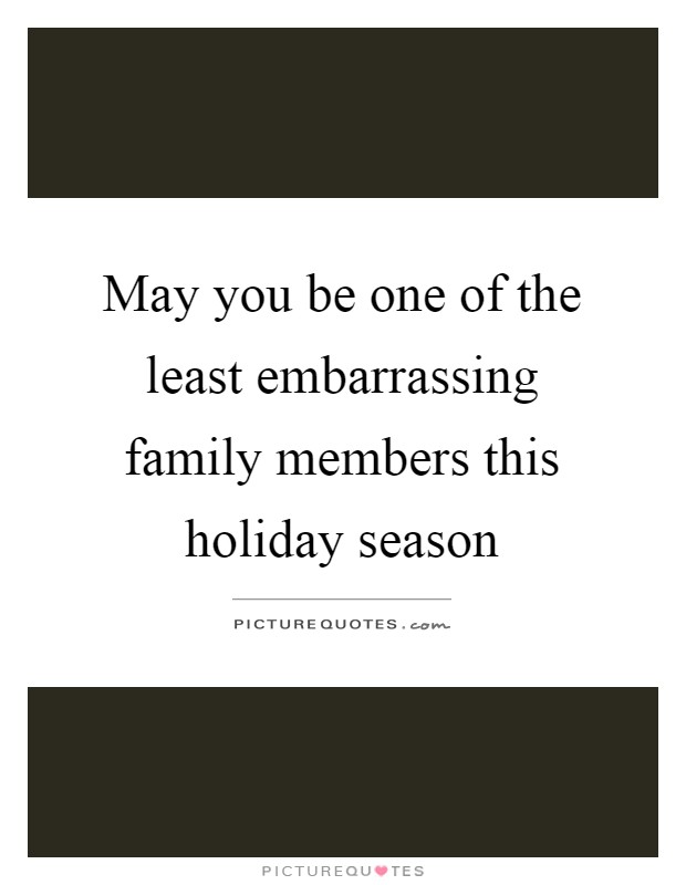May you be one of the least embarrassing family members this holiday season Picture Quote #1