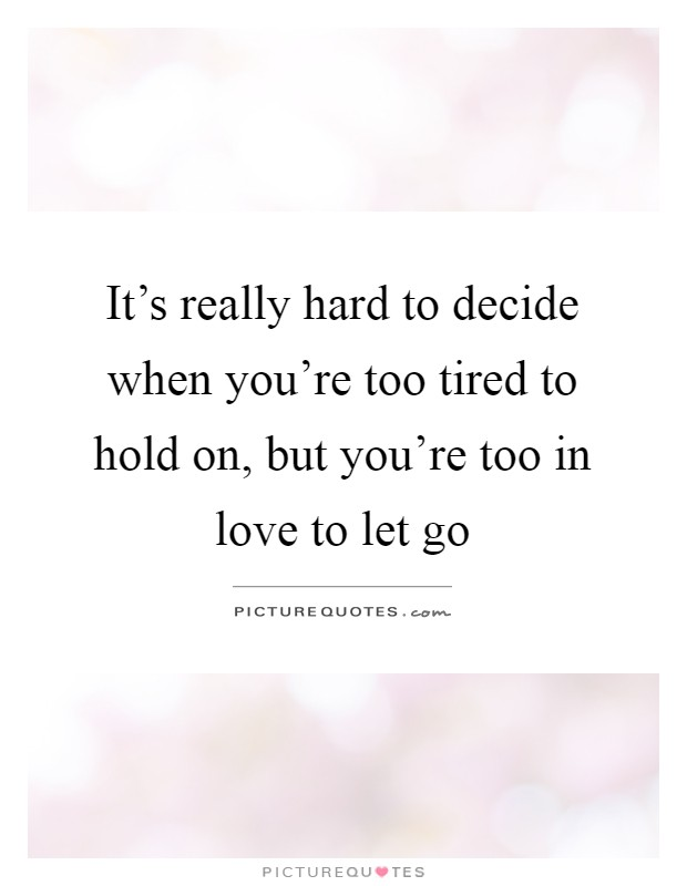 It's really hard to decide when you're too tired to hold on, but you're too in love to let go Picture Quote #1