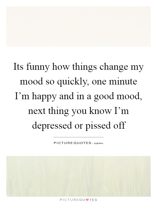 Its Funny How Things Change My Mood So Quickly One Minute I M