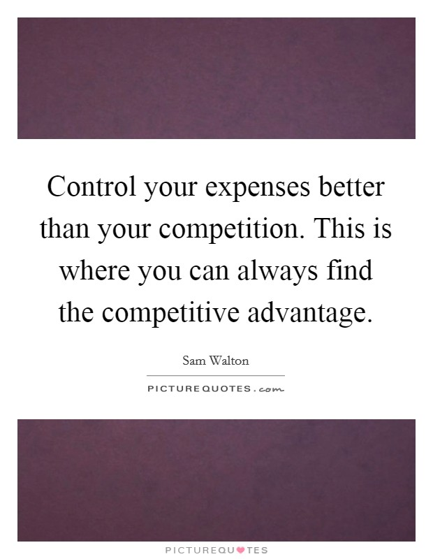 Control your expenses better than your competition. This is where you can always find the competitive advantage Picture Quote #1